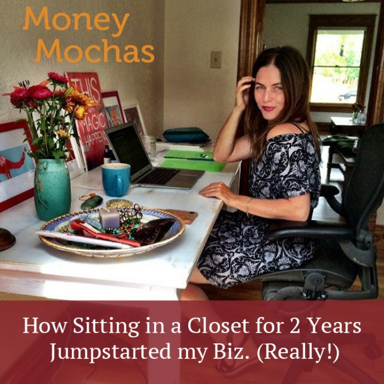 Money Mocha #5: How Sitting in a Closet <br> for 2 Years Jumpstarted my Biz. (Really!)